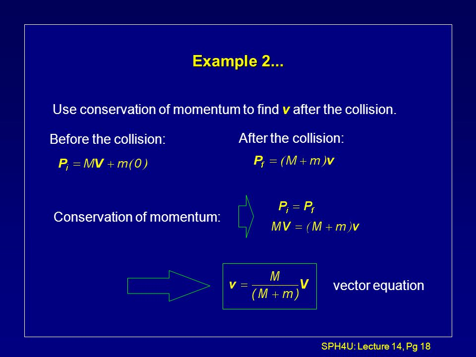Example 2... Use conservation of momentum to find v after the collision. Before the collision: After the collision: