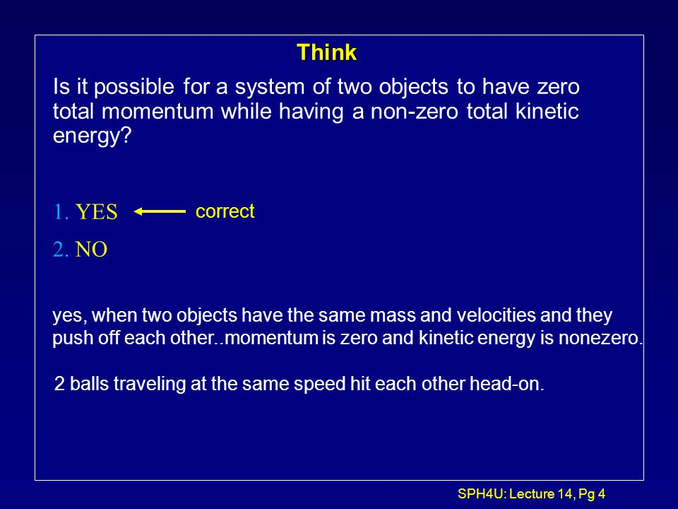 Think Is it possible for a system of two objects to have zero total momentum while having a non-zero total kinetic energy