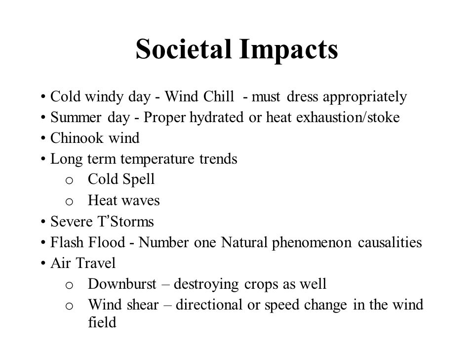 Societal Impacts Cold windy day - Wind Chill - must dress appropriately. Summer day - Proper hydrated or heat exhaustion/stoke.