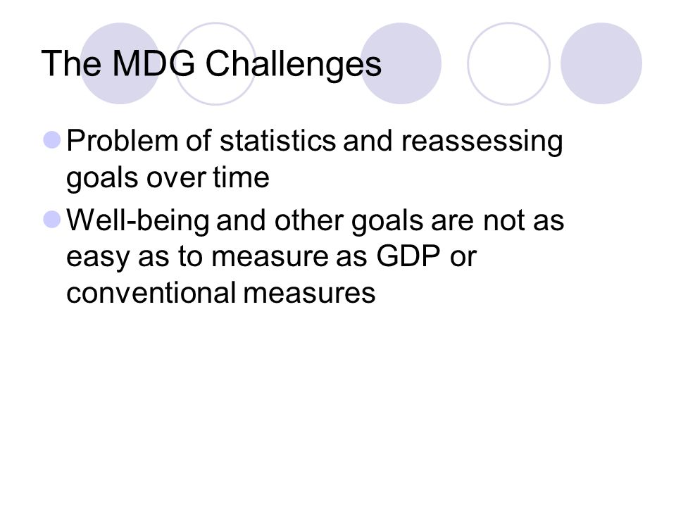 The MDG Challenges Problem of statistics and reassessing goals over time.