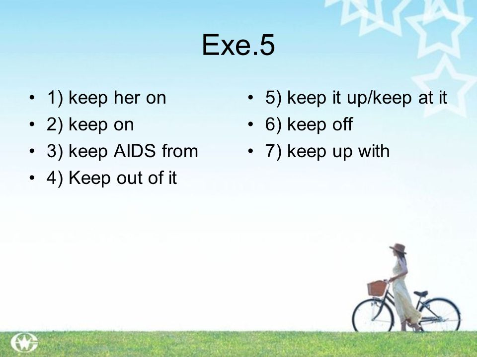 Exe.5 1) keep her on 2) keep on 3) keep AIDS from 4) Keep out of it