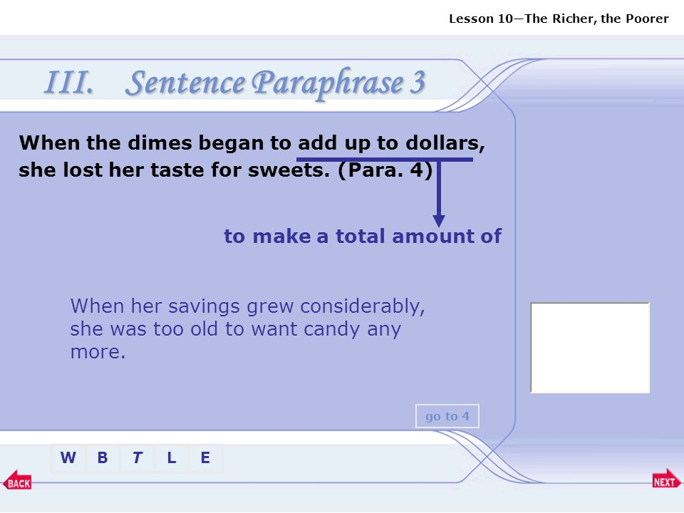Sentence Paraphrase 3 When the dimes began to add up to dollars, she lost her taste for sweets. (Para. 4)