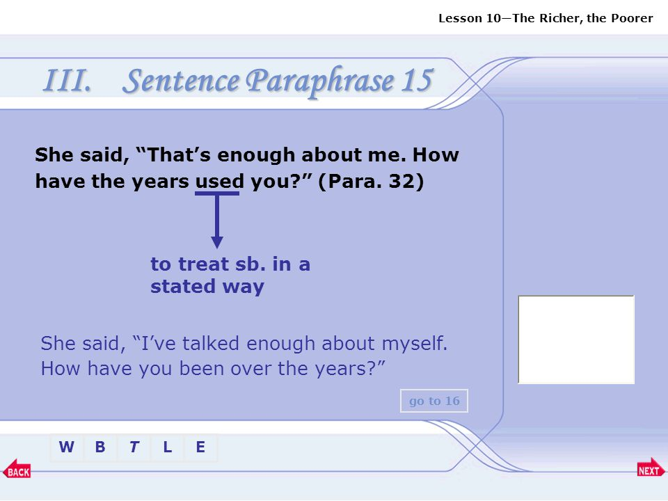 Sentence Paraphrase 15 She said, That's enough about me. How have the years used you (Para. 32) to treat sb. in a stated way.