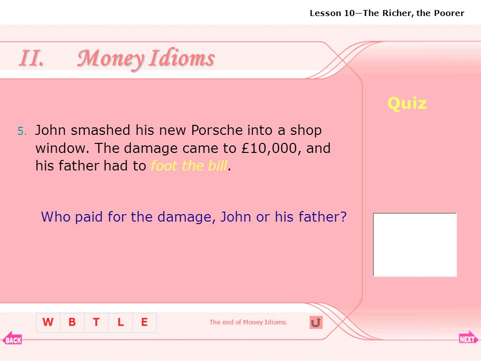 Money Idioms Quiz. John smashed his new Porsche into a shop window. The damage came to £10,000, and his father had to foot the bill.