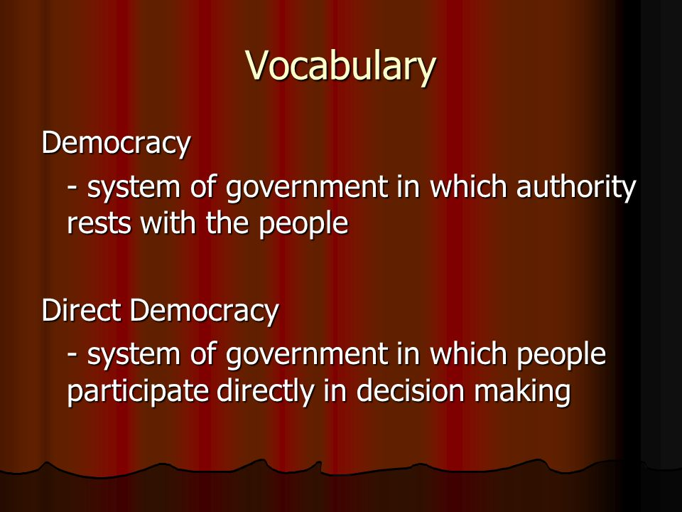 Vocabulary Democracy. - system of government in which authority rests with the people. Direct Democracy.