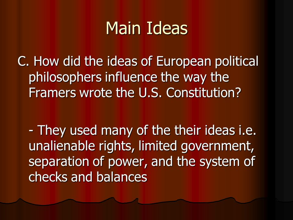 Main Ideas C. How did the ideas of European political philosophers influence the way the Framers wrote the U.S. Constitution