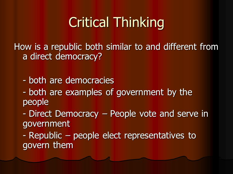 Critical Thinking How is a republic both similar to and different from a direct democracy - both are democracies.