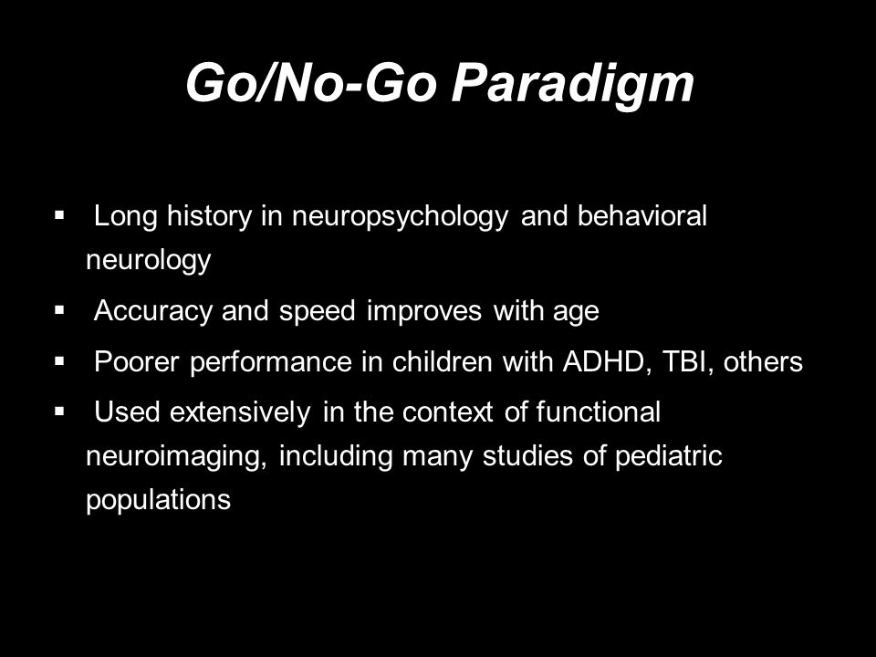 Go/No-Go Paradigm Long history in neuropsychology and behavioral neurology. Accuracy and speed improves with age.