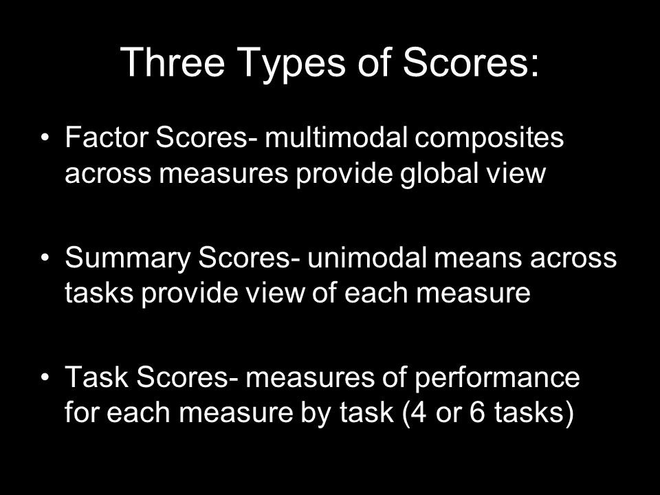 Three Types of Scores: Factor Scores- multimodal composites across measures provide global view.