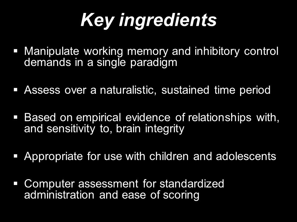 Key ingredients Manipulate working memory and inhibitory control demands in a single paradigm. Assess over a naturalistic, sustained time period.
