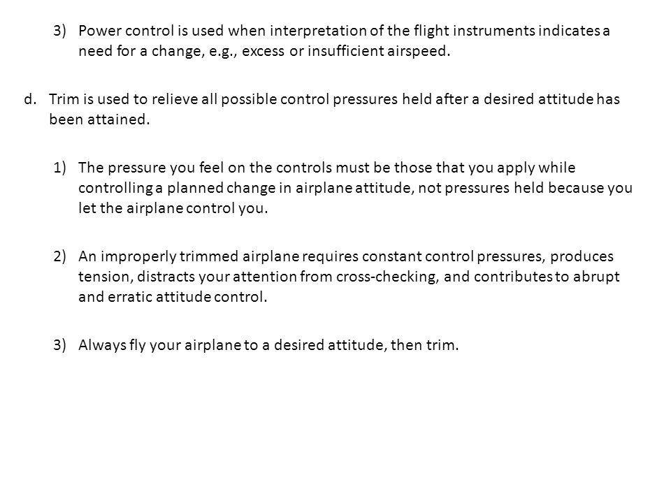 Power control is used when interpretation of the flight instruments indicates a need for a change, e.g., excess or insufficient airspeed.