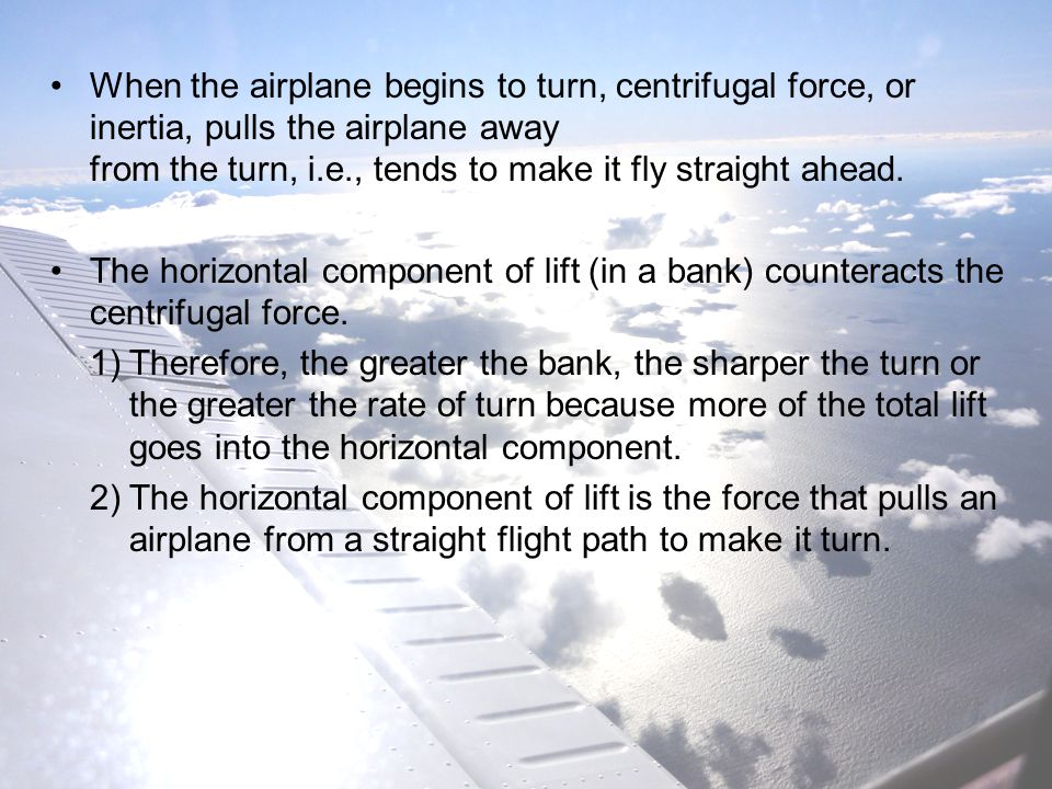 When the airplane begins to turn, centrifugal force, or inertia, pulls the airplane away from the turn, i.e., tends to make it fly straight ahead.
