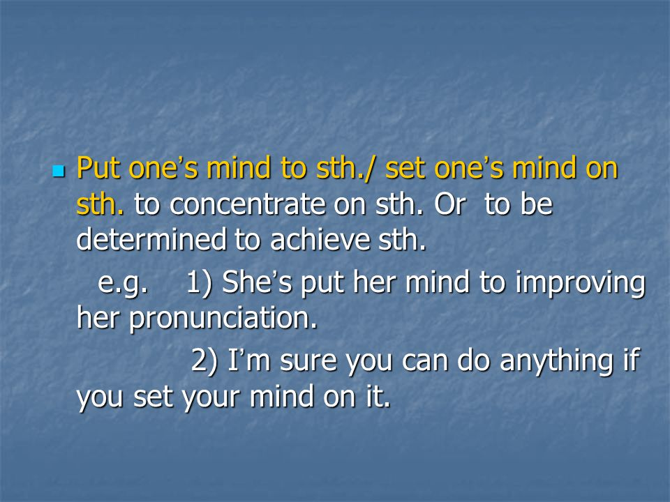 Put one's mind to sth. / set one's mind on sth. to concentrate on sth