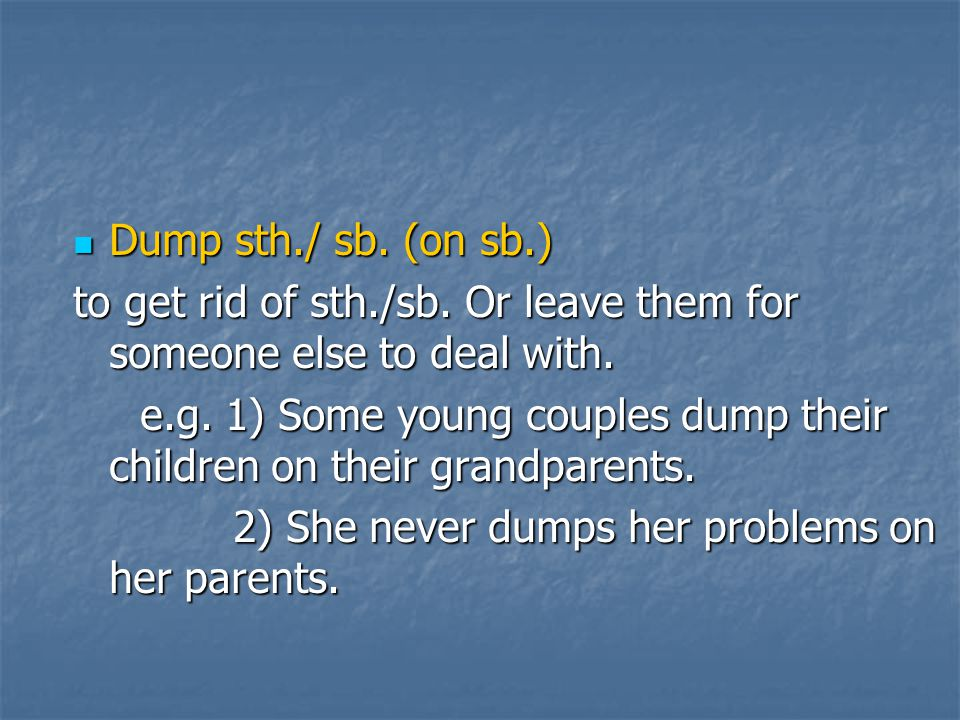 Dump sth./ sb. (on sb.) to get rid of sth./sb. Or leave them for someone else to deal with.