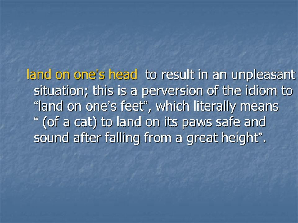 land on one's head to result in an unpleasant situation; this is a perversion of the idiom to land on one's feet , which literally means (of a cat) to land on its paws safe and sound after falling from a great height .