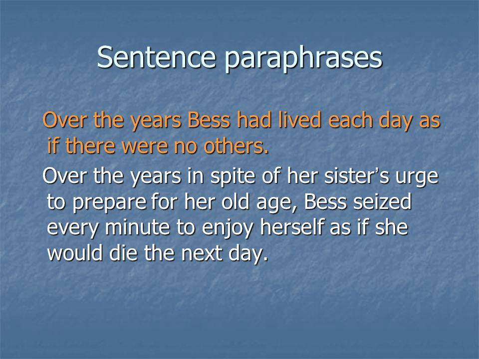 Sentence paraphrases Over the years Bess had lived each day as if there were no others.