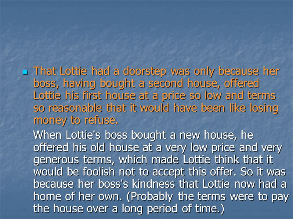 That Lottie had a doorstep was only because her boss, having bought a second house, offered Lottie his first house at a price so low and terms so reasonable that it would have been like losing money to refuse.