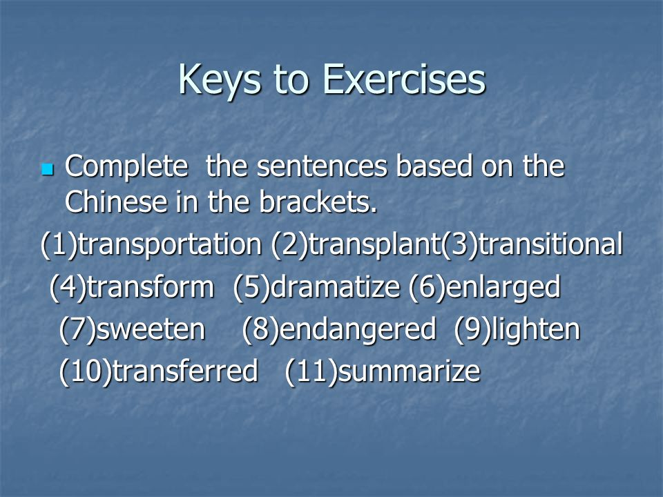Keys to Exercises Complete the sentences based on the Chinese in the brackets. (1)transportation (2)transplant(3)transitional.