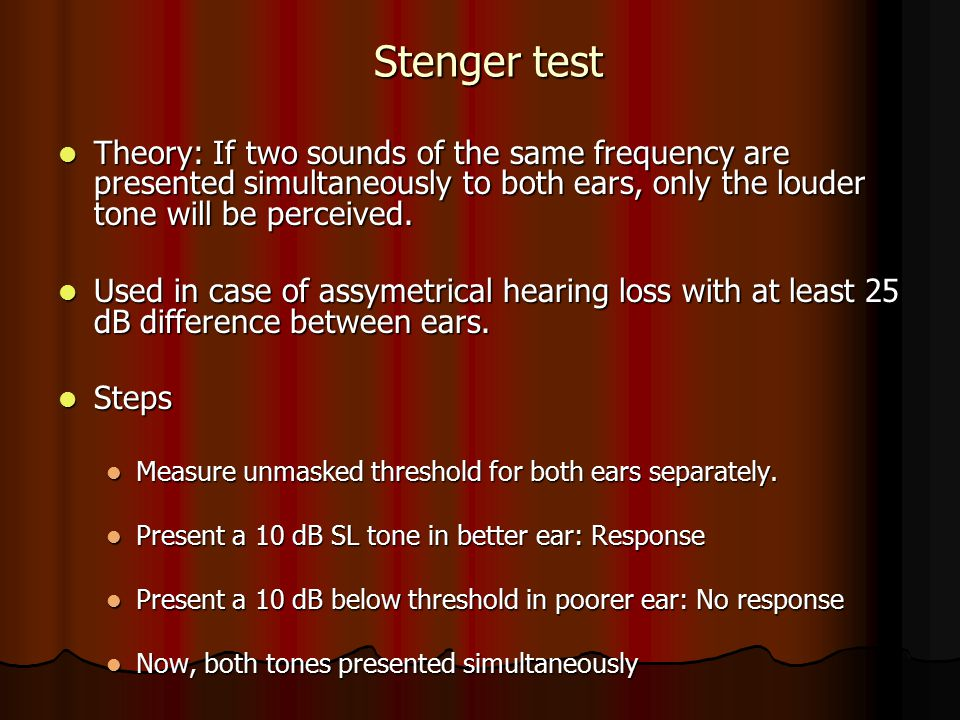 Stenger test Theory: If two sounds of the same frequency are presented simultaneously to both ears, only the louder tone will be perceived.