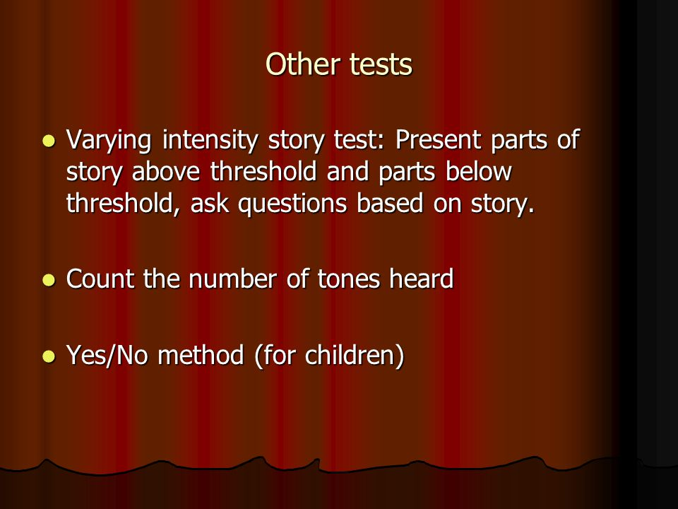 Other tests Varying intensity story test: Present parts of story above threshold and parts below threshold, ask questions based on story.