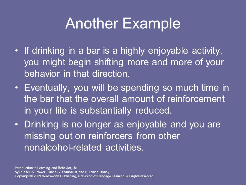 Another Example If drinking in a bar is a highly enjoyable activity, you might begin shifting more and more of your behavior in that direction.