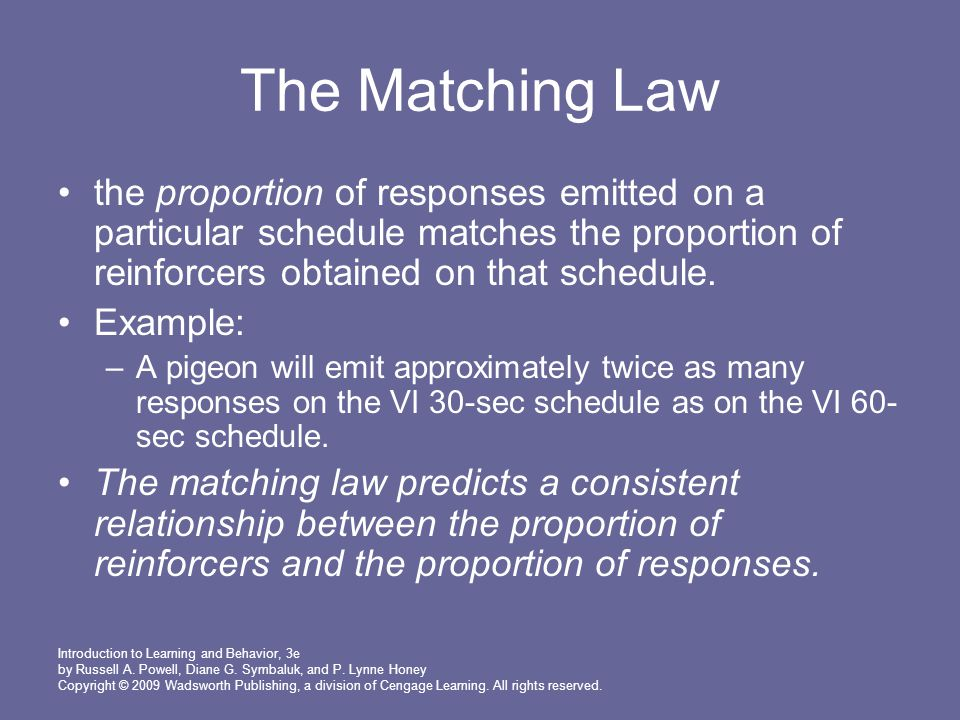 The Matching Law the proportion of responses emitted on a particular schedule matches the proportion of reinforcers obtained on that schedule.