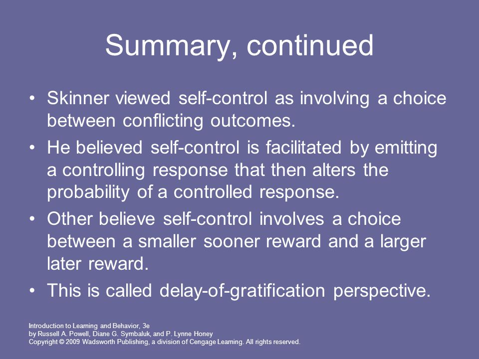 Summary, continued Skinner viewed self-control as involving a choice between conflicting outcomes.