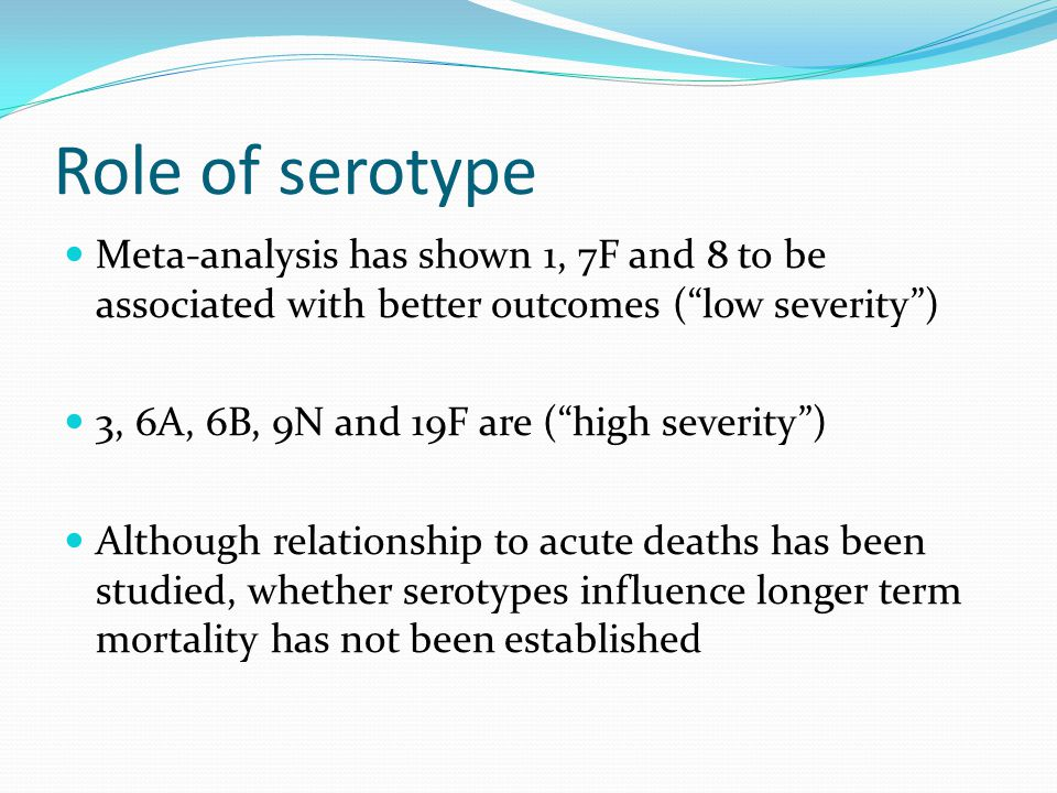 Role of serotype Meta-analysis has shown 1, 7F and 8 to be associated with better outcomes ( low severity )