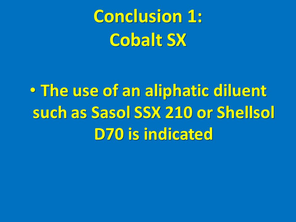 Conclusion 1: Cobalt SX The use of an aliphatic diluent such as Sasol SSX 210 or Shellsol D70 is indicated.