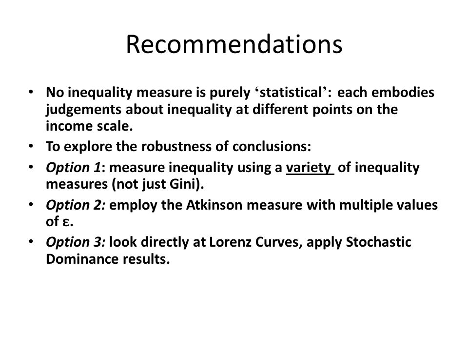 Recommendations No inequality measure is purely 'statistical': each embodies judgements about inequality at different points on the income scale.
