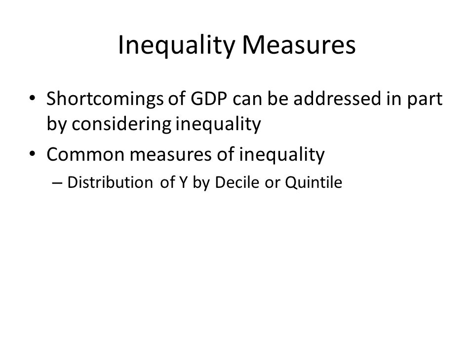Inequality Measures Shortcomings of GDP can be addressed in part by considering inequality. Common measures of inequality.