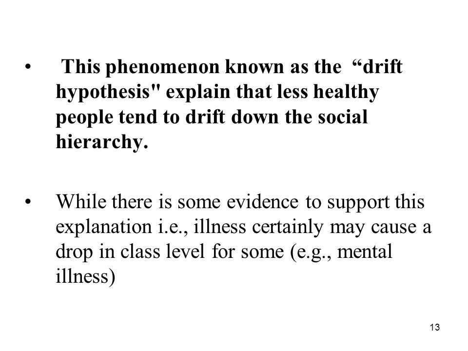 This phenomenon known as the drift hypothesis explain that less healthy people tend to drift down the social hierarchy.