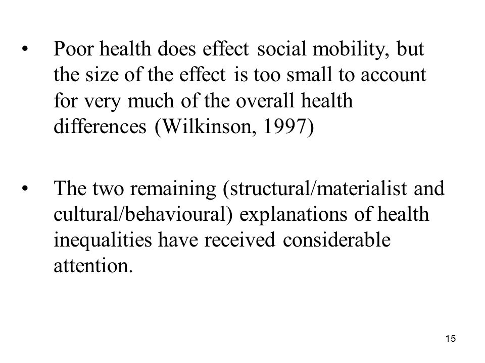 Poor health does effect social mobility, but the size of the effect is too small to account for very much of the overall health differences (Wilkinson, 1997)