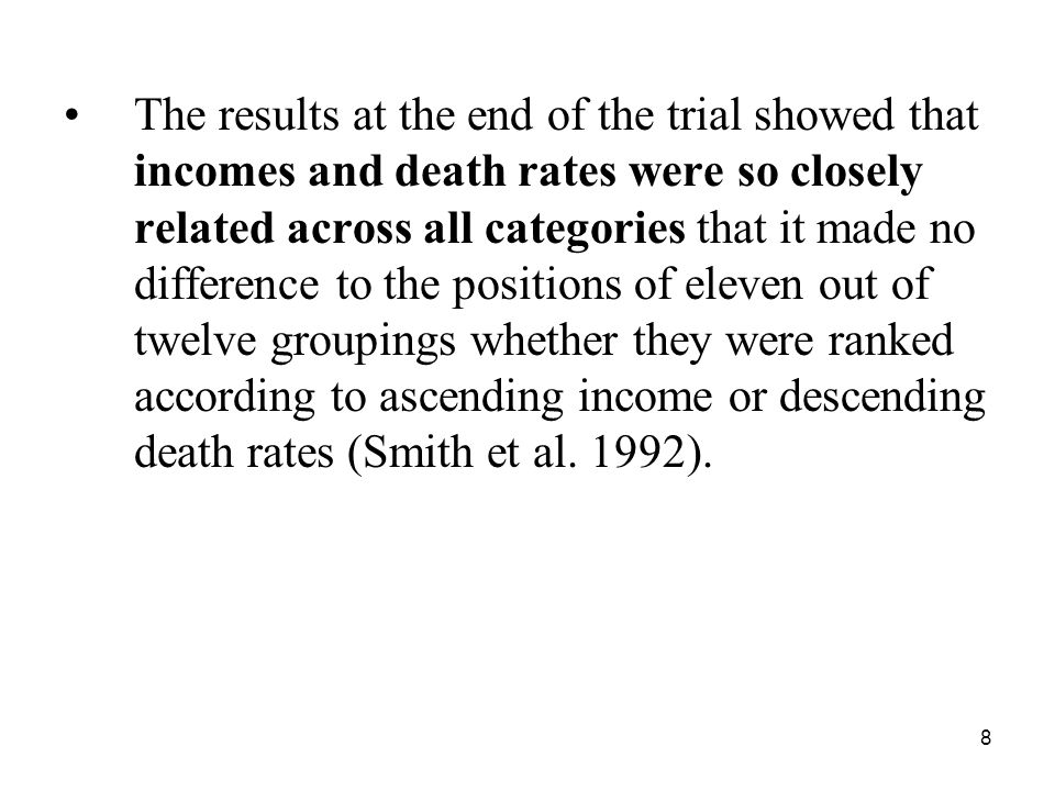 The results at the end of the trial showed that incomes and death rates were so closely related across all categories that it made no difference to the positions of eleven out of twelve groupings whether they were ranked according to ascending income or descending death rates (Smith et al.