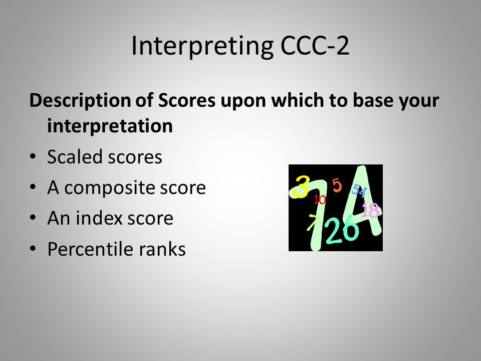 Interpreting CCC-2 Description of Scores upon which to base your interpretation. Scaled scores. A composite score.