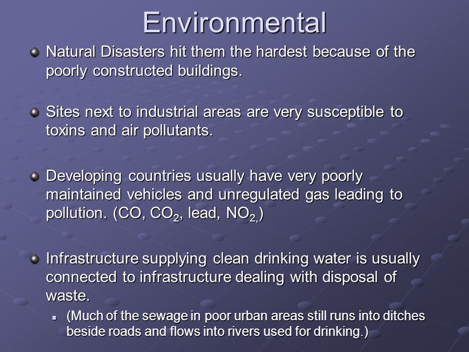 Environmental Natural Disasters hit them the hardest because of the poorly constructed buildings.