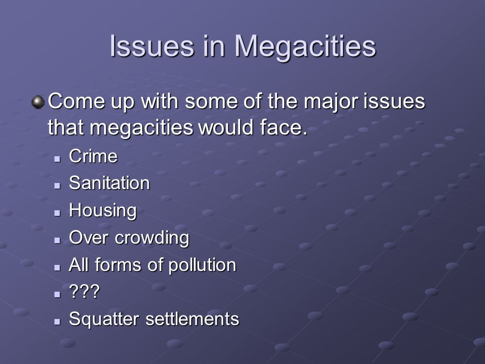 Issues in Megacities Come up with some of the major issues that megacities would face. Crime. Sanitation.