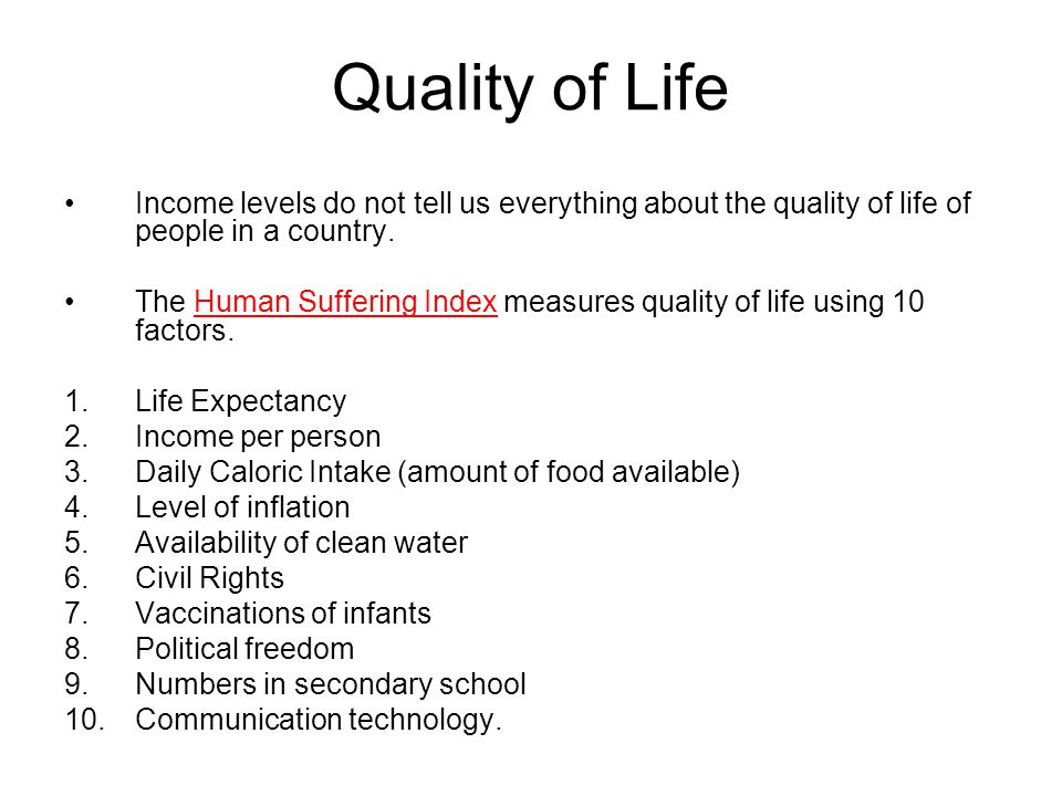 Quality of Life Income levels do not tell us everything about the quality of life of people in a country.