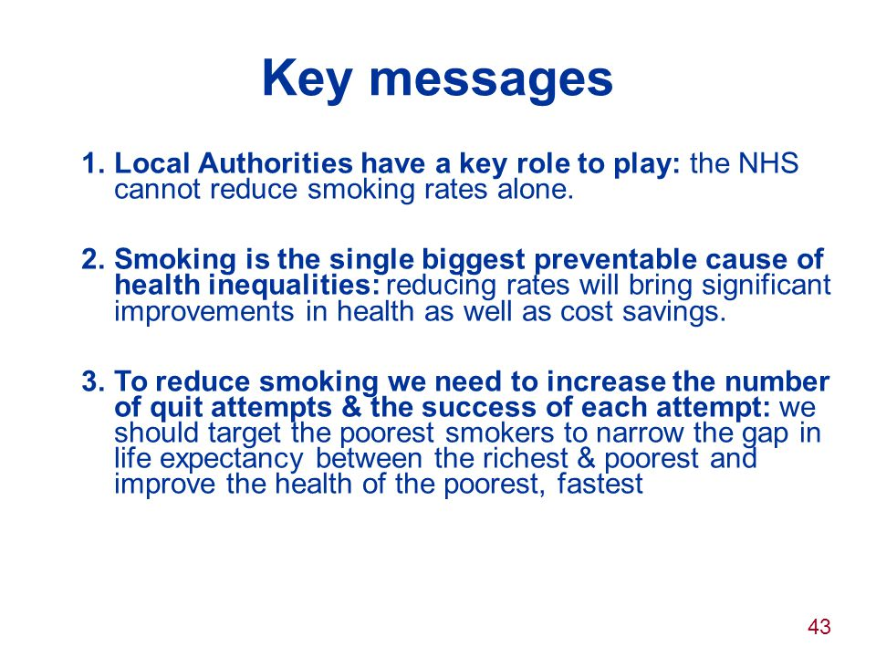Key messages Local Authorities have a key role to play: the NHS cannot reduce smoking rates alone.