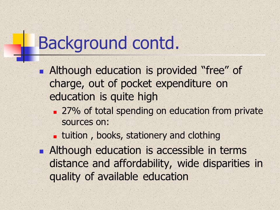 Background contd. Although education is provided free of charge, out of pocket expenditure on education is quite high.
