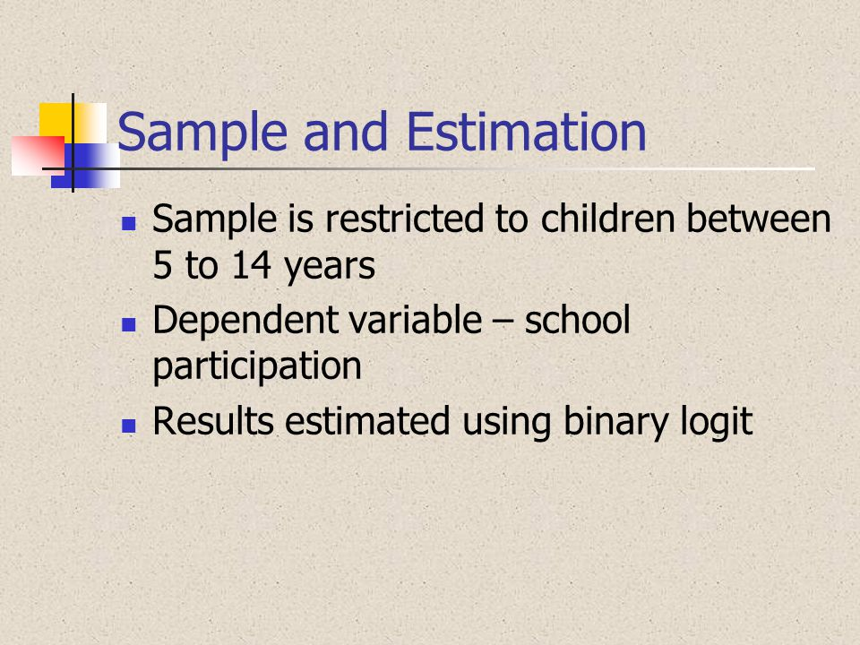 Sample and Estimation Sample is restricted to children between 5 to 14 years. Dependent variable – school participation.