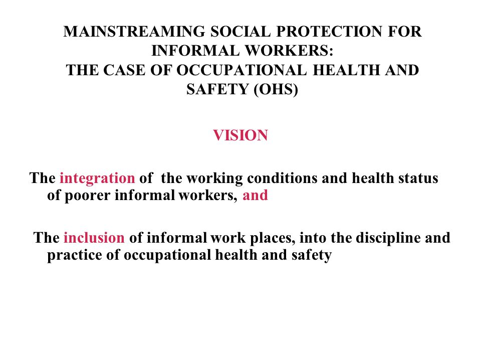 MAINSTREAMING SOCIAL PROTECTION FOR INFORMAL WORKERS: THE CASE OF OCCUPATIONAL HEALTH AND SAFETY (OHS)