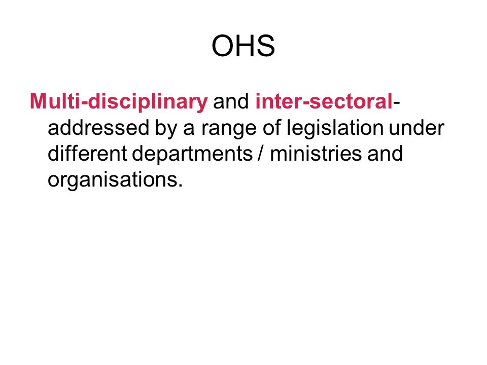 OHS Multi-disciplinary and inter-sectoral- addressed by a range of legislation under different departments / ministries and organisations.
