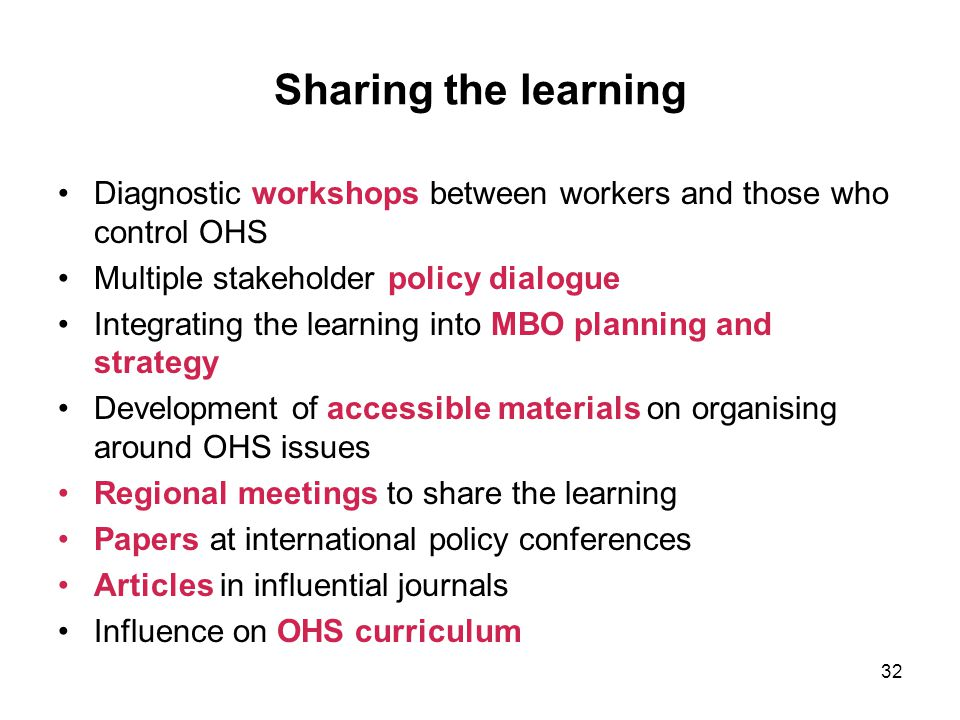 Sharing the learning Diagnostic workshops between workers and those who control OHS. Multiple stakeholder policy dialogue.