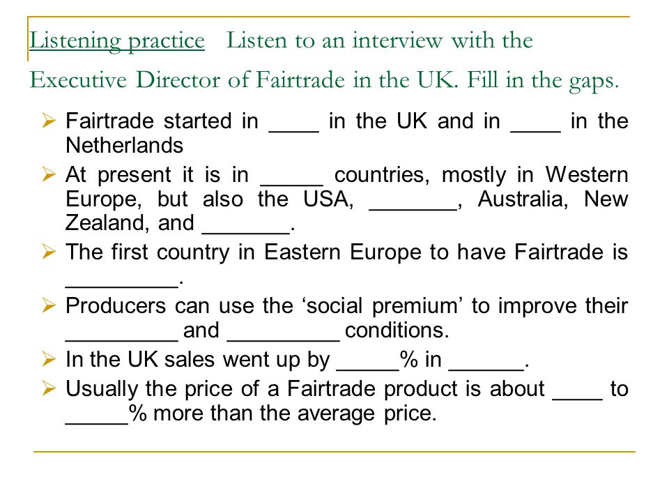 Listening practice Listen to an interview with the Executive Director of Fairtrade in the UK. Fill in the gaps.