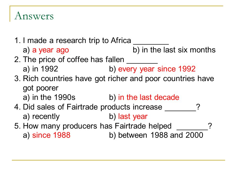 Answers 1. I made a research trip to Africa ________ a) a year ago