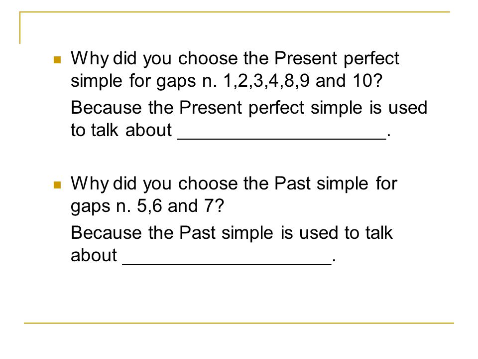 Why did you choose the Present perfect simple for gaps n
