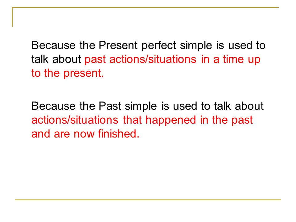 Because the Present perfect simple is used to talk about past actions/situations in a time up to the present.