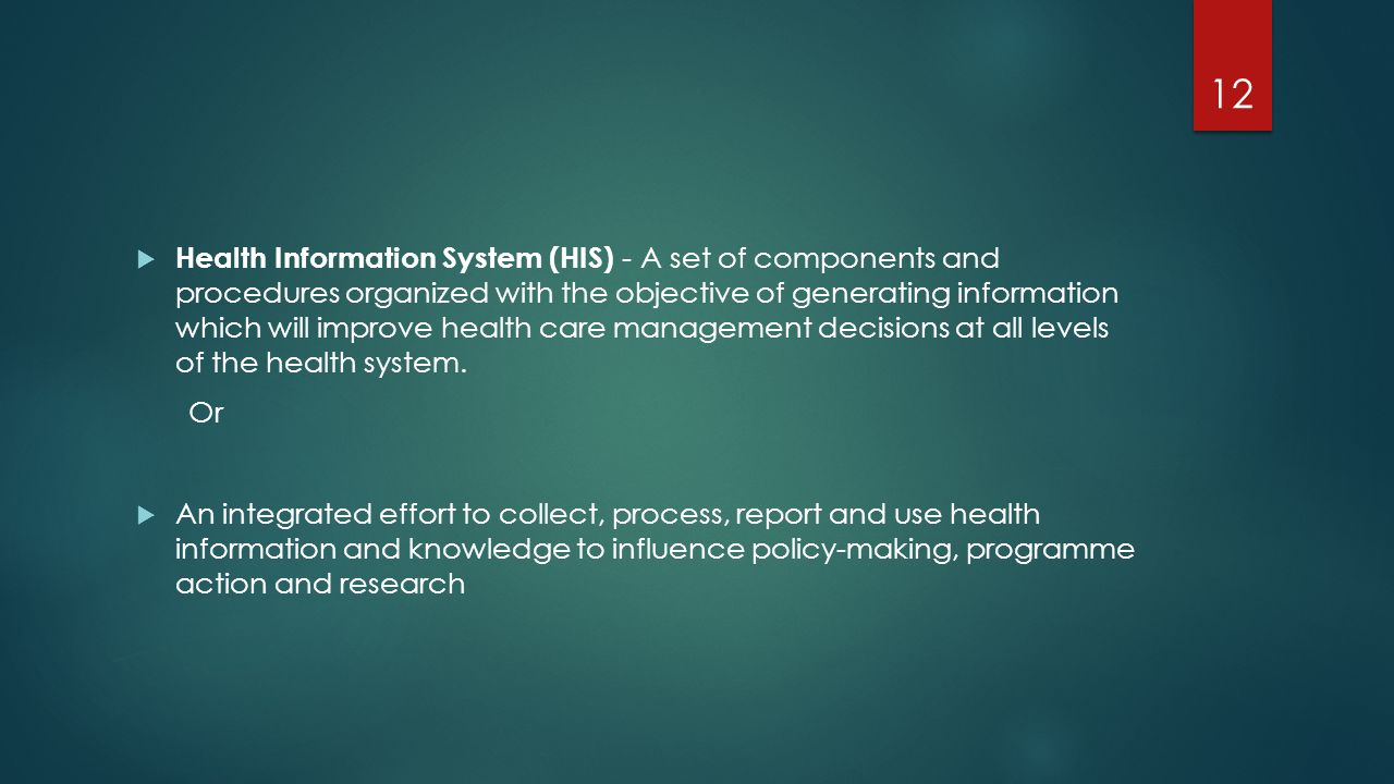 Health Information System (HIS) - A set of components and procedures organized with the objective of generating information which will improve health care management decisions at all levels of the health system.