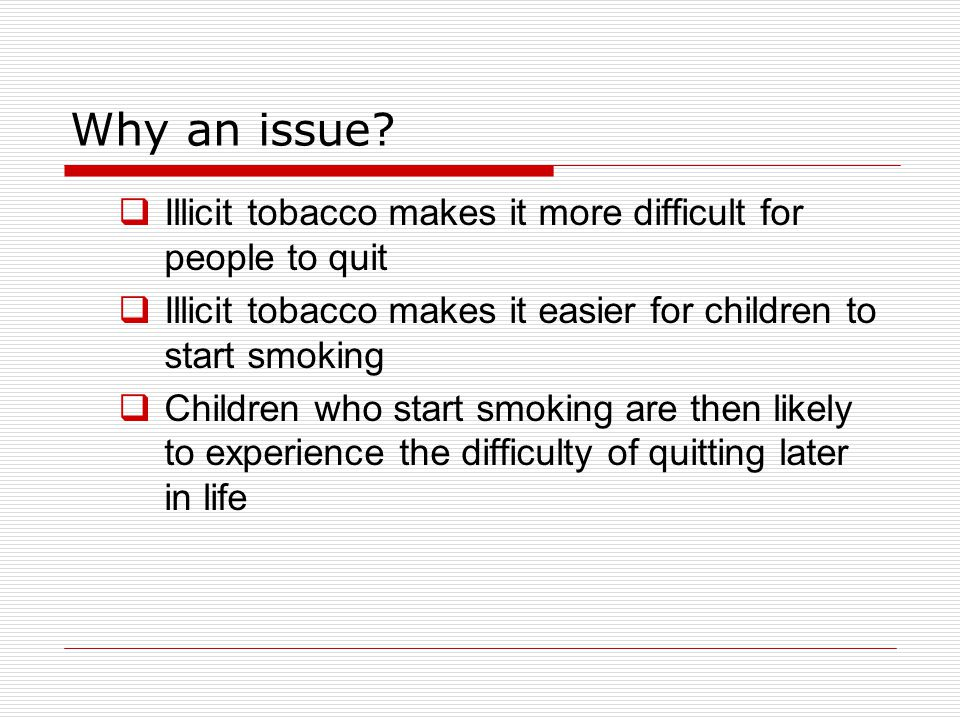 Why an issue Illicit tobacco makes it more difficult for people to quit. Illicit tobacco makes it easier for children to start smoking.